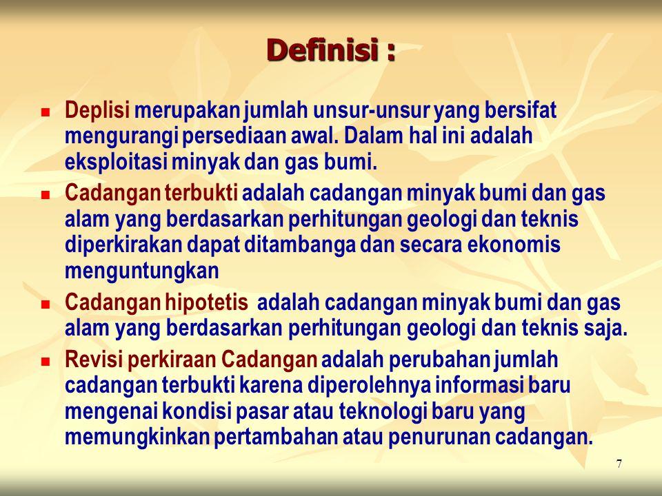7 Definisi : Deplisi merupakan jumlah unsur-unsur yang bersifat mengurangi persediaan awal. Dalam hal ini adalah eksploitasi minyak dan gas bumi. Cada