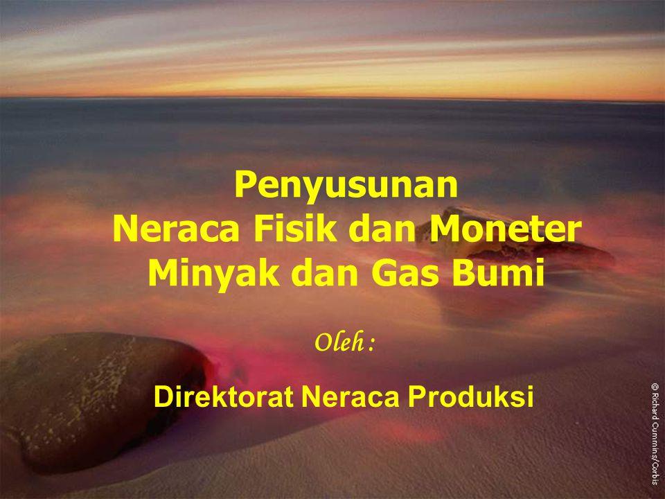 1 Penyusunan Neraca Fisik dan Moneter Minyak dan Gas Bumi Oleh : Direktorat Neraca Produksi