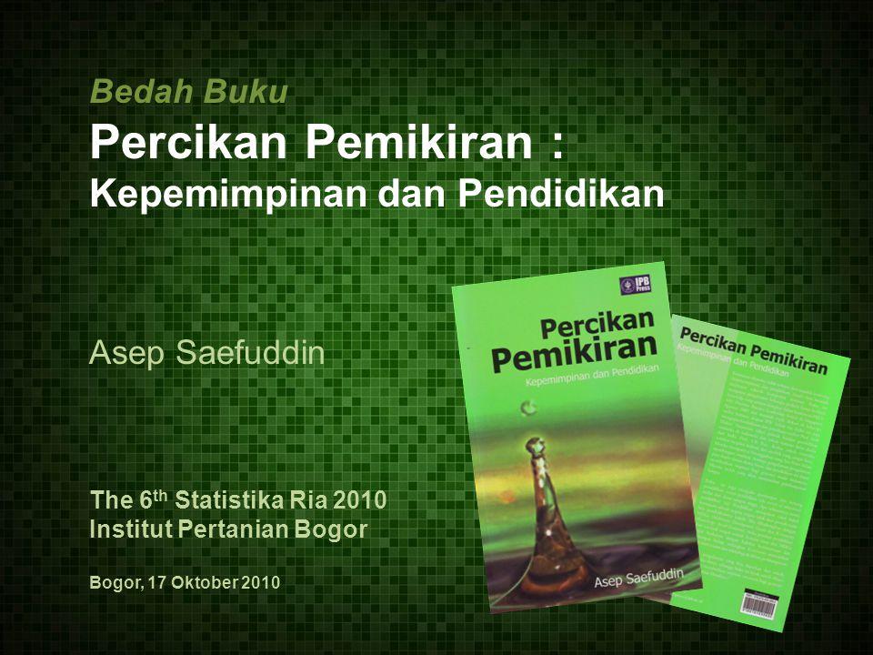 Bedah Buku Percikan Pemikiran : Kepemimpinan dan Pendidikan Asep Saefuddin The 6 th Statistika Ria 2010 Institut Pertanian Bogor Bogor, 17 Oktober 2010