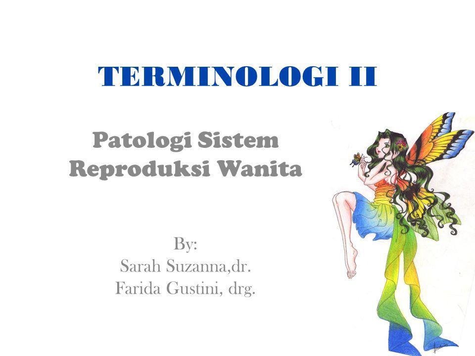TERMINOLOGI II Patologi Sistem Reproduksi Wanita By: Sarah Suzanna,dr. Farida Gustini, drg.