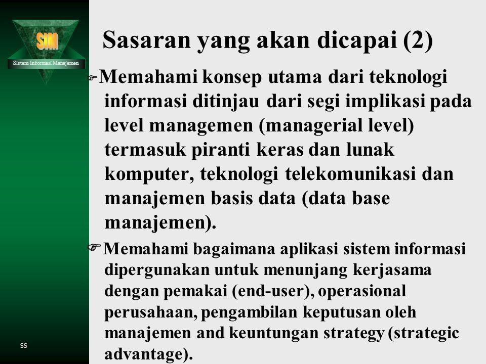 Sistem Informasi Manajemen SS Sasaran yang akan dicapai (2)  Memahami konsep utama dari teknologi informasi ditinjau dari segi implikasi pada level managemen (managerial level) termasuk piranti keras dan lunak komputer, teknologi telekomunikasi dan manajemen basis data (data base manajemen).