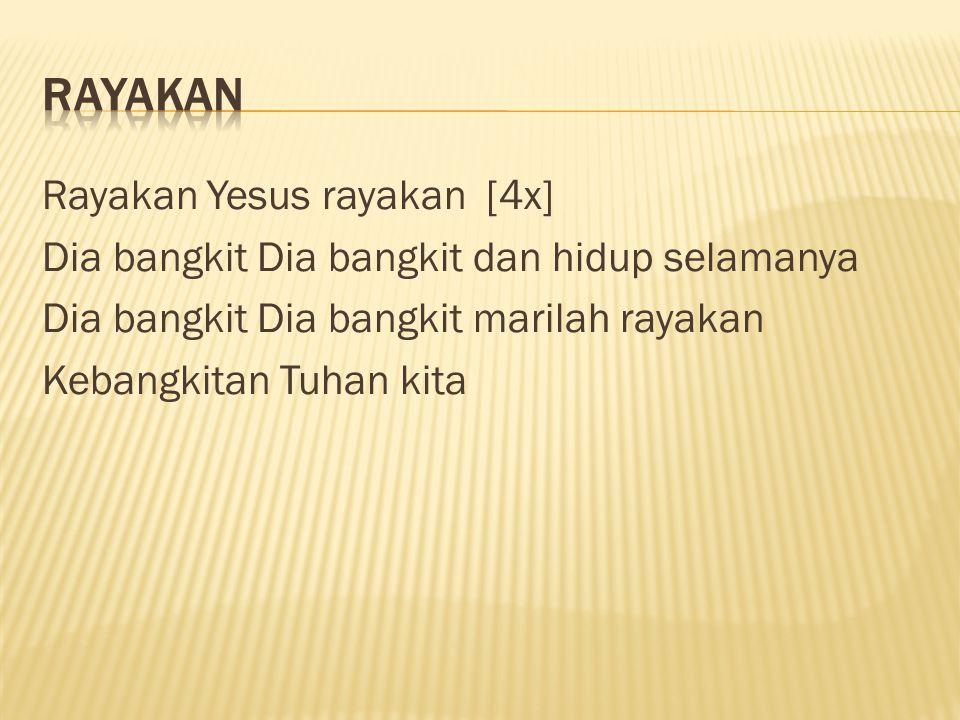 Rayakan Yesus rayakan [4x] Dia bangkit Dia bangkit dan hidup selamanya Dia bangkit Dia bangkit marilah rayakan Kebangkitan Tuhan kita