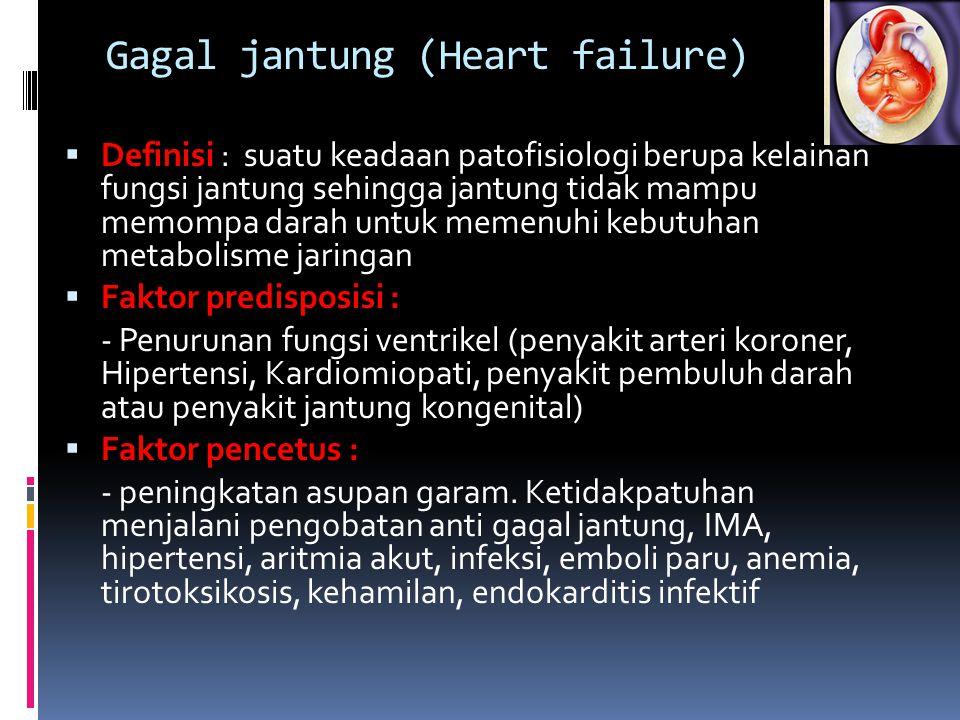 Gagal jantung (Heart failure)  Definisi : suatu keadaan patofisiologi berupa kelainan fungsi jantung sehingga jantung tidak mampu memompa darah untuk memenuhi kebutuhan metabolisme jaringan  Faktor predisposisi : - Penurunan fungsi ventrikel (penyakit arteri koroner, Hipertensi, Kardiomiopati, penyakit pembuluh darah atau penyakit jantung kongenital)  Faktor pencetus : - peningkatan asupan garam.