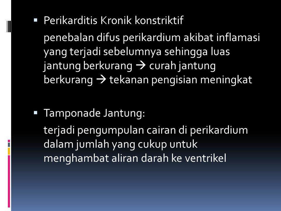  Perikarditis Kronik konstriktif penebalan difus perikardium akibat inflamasi yang terjadi sebelumnya sehingga luas jantung berkurang  curah jantung berkurang  tekanan pengisian meningkat  Tamponade Jantung: terjadi pengumpulan cairan di perikardium dalam jumlah yang cukup untuk menghambat aliran darah ke ventrikel