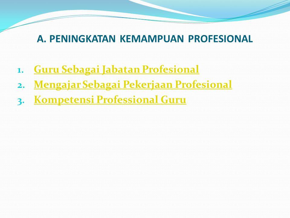 A. PENINGKATAN KEMAMPUAN PROFESIONAL 1. Guru Sebagai Jabatan Profesional Guru Sebagai Jabatan Profesional 2. Mengajar Sebagai Pekerjaan Profesional Me