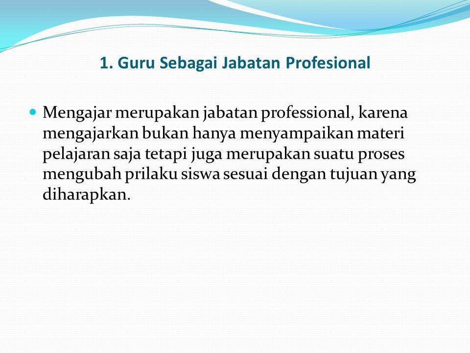 1. Guru Sebagai Jabatan Profesional Mengajar merupakan jabatan professional, karena mengajarkan bukan hanya menyampaikan materi pelajaran saja tetapi