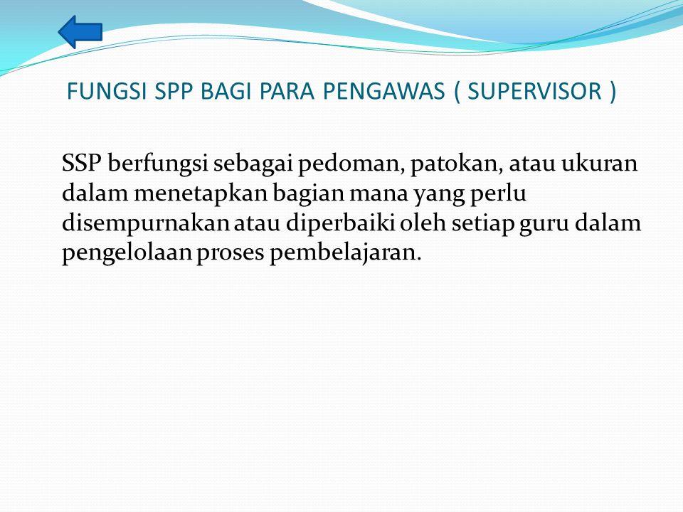 FUNGSI SPP BAGI PARA PENGAWAS ( SUPERVISOR ) SSP berfungsi sebagai pedoman, patokan, atau ukuran dalam menetapkan bagian mana yang perlu disempurnakan