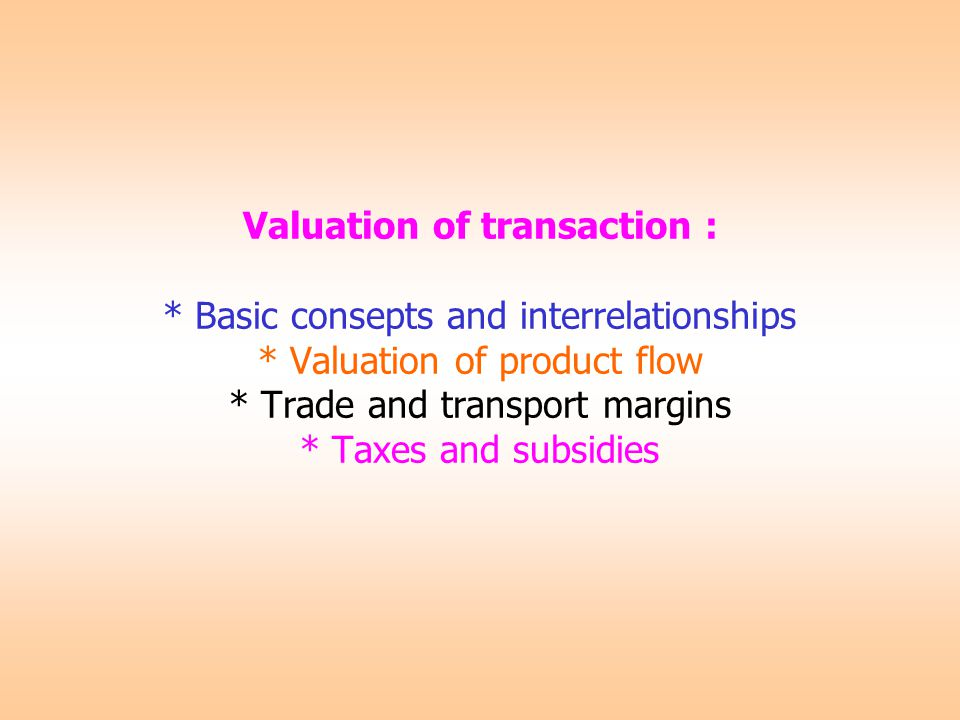 Valuation of transaction : * Basic consepts and interrelationships * Valuation of product flow * Trade and transport margins * Taxes and subsidies
