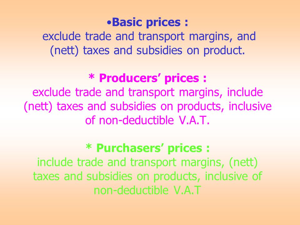 Basic prices : exclude trade and transport margins, and (nett) taxes and subsidies on product.