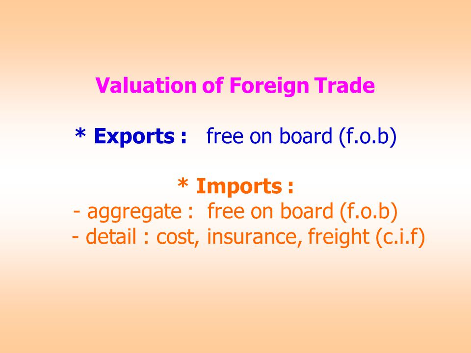 Valuation of Foreign Trade * Exports : free on board (f.o.b) * Imports : - aggregate : free on board (f.o.b) - detail : cost, insurance, freight (c.i.f)