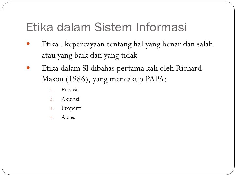 Etika dalam Sistem Informasi 3 PRIVASI menyangkut hak individu untuk mempertahankan informasi pribadi dari pengaksesan oleh orang lain yang memang tidak diberi izin untuk melakukannya Kasus: Junk mail Manajer pemasaran mengamati e-mail bawahannya Penjualan data akademis