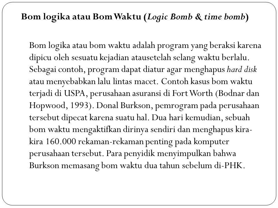 Bom logika atau Bom Waktu (Logic Bomb & time bomb) Bom logika atau bom waktu adalah program yang beraksi karena dipicu oleh sesuatu kejadian atausetel