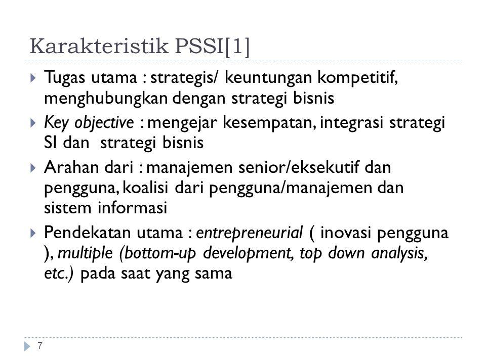 Karakteristik PSSI[1] 7  Tugas utama : strategis/ keuntungan kompetitif, menghubungkan dengan strategi bisnis  Key objective : mengejar kesempatan, integrasi strategi SI dan strategi bisnis  Arahan dari : manajemen senior/eksekutif dan pengguna, koalisi dari pengguna/manajemen dan sistem informasi  Pendekatan utama : entrepreneurial ( inovasi pengguna ), multiple (bottom-up development, top down analysis, etc.) pada saat yang sama