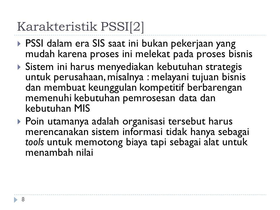 Karakteristik PSSI[2] 8  PSSI dalam era SIS saat ini bukan pekerjaan yang mudah karena proses ini melekat pada proses bisnis  Sistem ini harus menyediakan kebutuhan strategis untuk perusahaan, misalnya : melayani tujuan bisnis dan membuat keunggulan kompetitif berbarengan memenuhi kebutuhan pemrosesan data dan kebutuhan MIS  Poin utamanya adalah organisasi tersebut harus merencanakan sistem informasi tidak hanya sebagai tools untuk memotong biaya tapi sebagai alat untuk menambah nilai