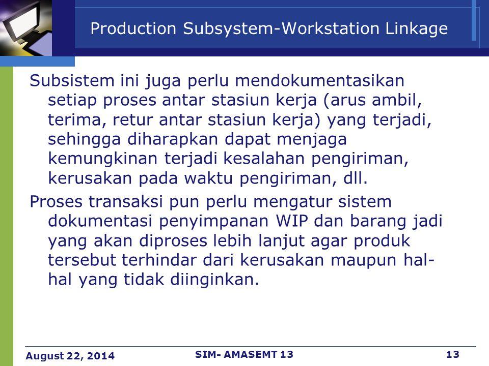 August 22, 2014 SIM- AMASEMT 1313 Production Subsystem-Workstation Linkage Subsistem ini juga perlu mendokumentasikan setiap proses antar stasiun kerj