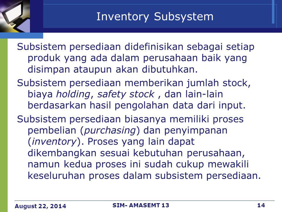 August 22, 2014 SIM- AMASEMT 1314 Inventory Subsystem Subsistem persediaan didefinisikan sebagai setiap produk yang ada dalam perusahaan baik yang dis
