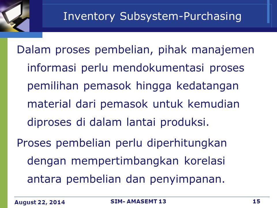 August 22, 2014 SIM- AMASEMT 1315 Inventory Subsystem-Purchasing Dalam proses pembelian, pihak manajemen informasi perlu mendokumentasi proses pemilih