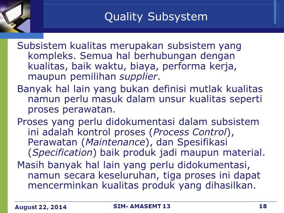 August 22, 2014 SIM- AMASEMT 1318 Quality Subsystem Subsistem kualitas merupakan subsistem yang kompleks. Semua hal berhubungan dengan kualitas, baik