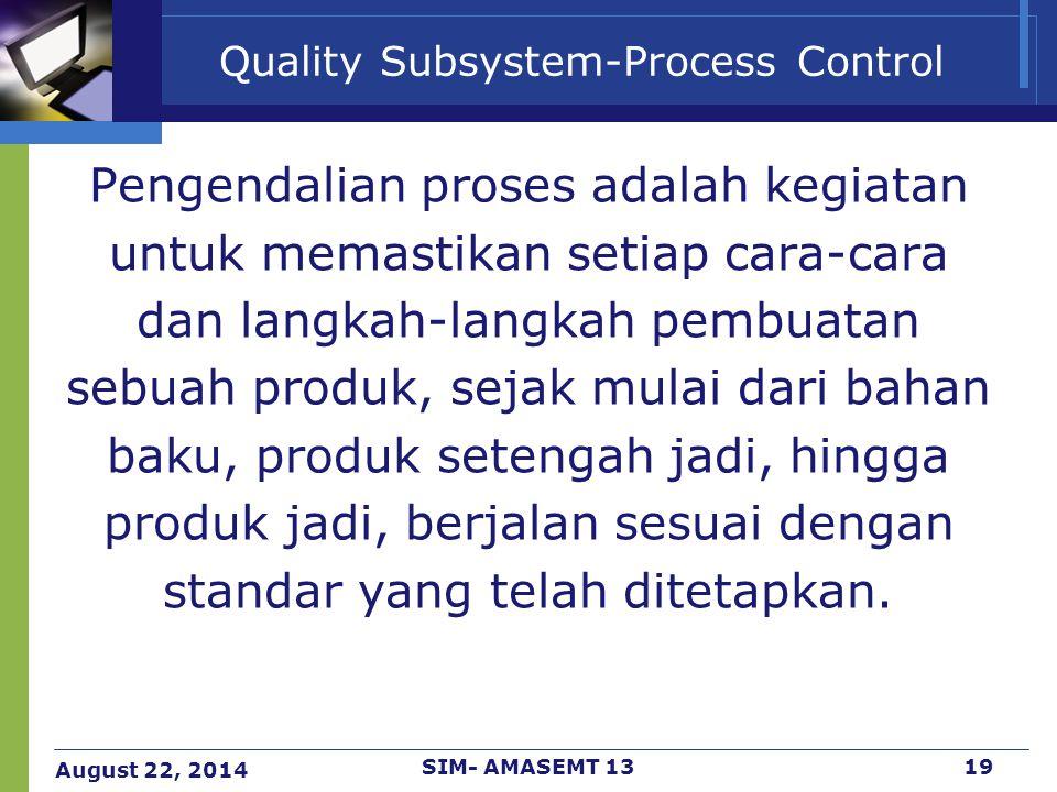 August 22, 2014 SIM- AMASEMT 1319 Quality Subsystem-Process Control Pengendalian proses adalah kegiatan untuk memastikan setiap cara-cara dan langkah-