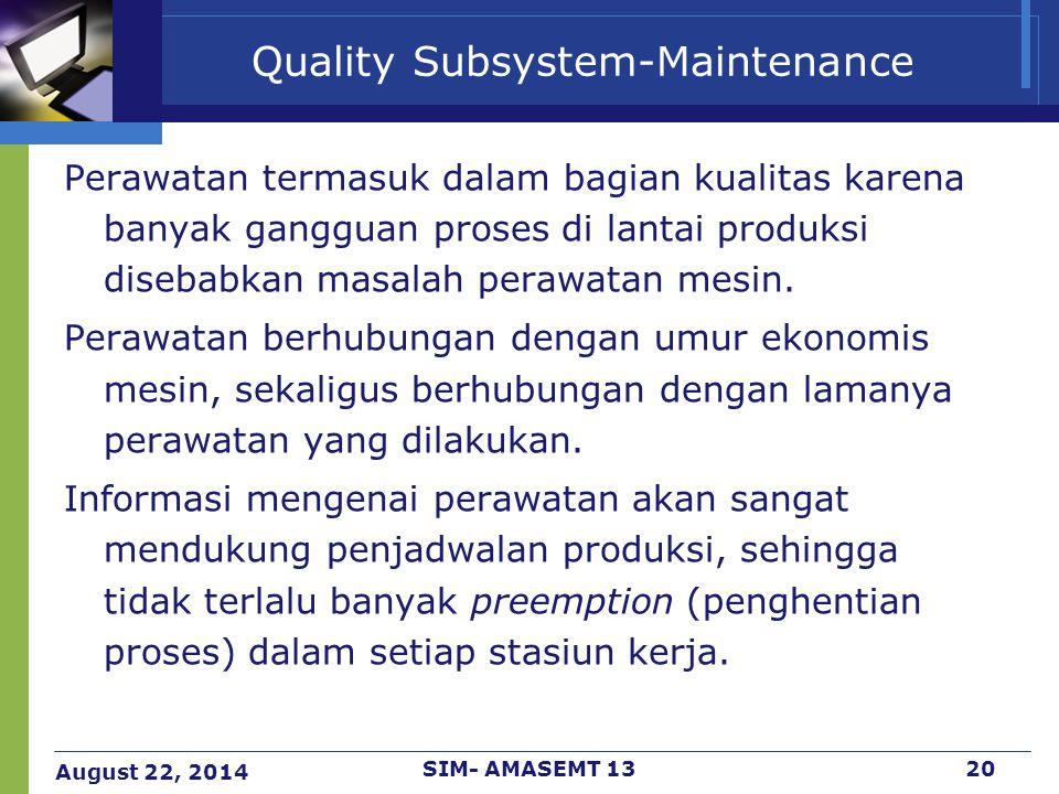 August 22, 2014 SIM- AMASEMT 1320 Quality Subsystem-Maintenance Perawatan termasuk dalam bagian kualitas karena banyak gangguan proses di lantai produ