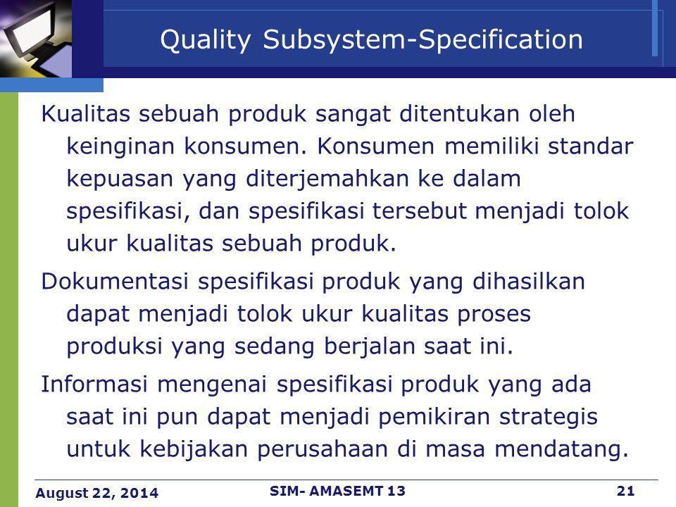 August 22, 2014 SIM- AMASEMT 1321 Quality Subsystem-Specification Kualitas sebuah produk sangat ditentukan oleh keinginan konsumen. Konsumen memiliki