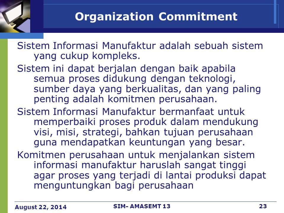 August 22, 2014 SIM- AMASEMT 1323 Organization Commitment Sistem Informasi Manufaktur adalah sebuah sistem yang cukup kompleks. Sistem ini dapat berja