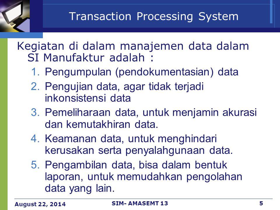 August 22, 2014 SIM- AMASEMT 135 Transaction Processing System Kegiatan di dalam manajemen data dalam SI Manufaktur adalah : 1.Pengumpulan (pendokumen