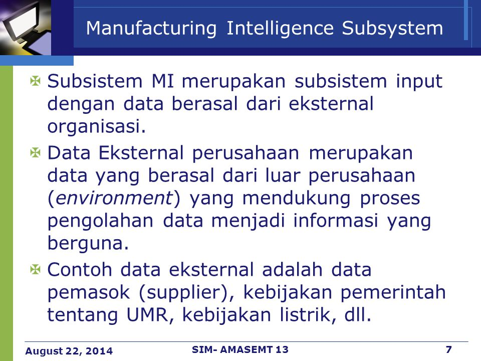 August 22, 2014 SIM- AMASEMT 137 Manufacturing Intelligence Subsystem  Subsistem MI merupakan subsistem input dengan data berasal dari eksternal orga