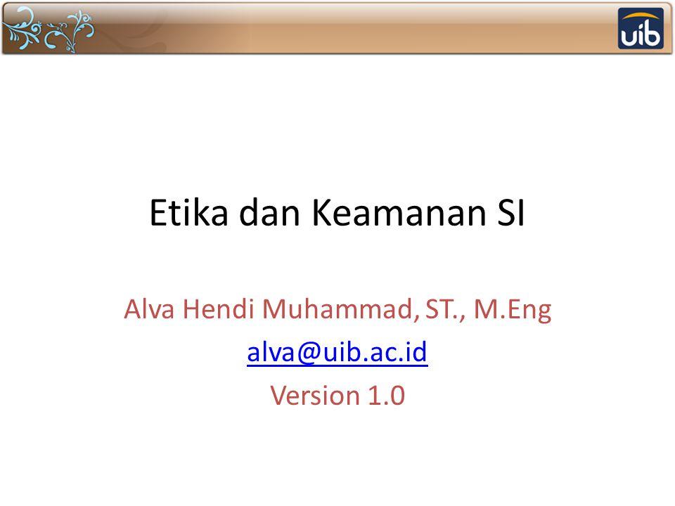 Etika dan Keamanan SI Alva Hendi Muhammad, ST., M.Eng alva@uib.ac.id Version 1.0