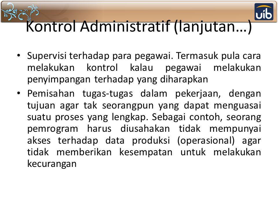 Kontrol Administratif (lanjutan…) Supervisi terhadap para pegawai. Termasuk pula cara melakukan kontrol kalau pegawai melakukan penyimpangan terhadap