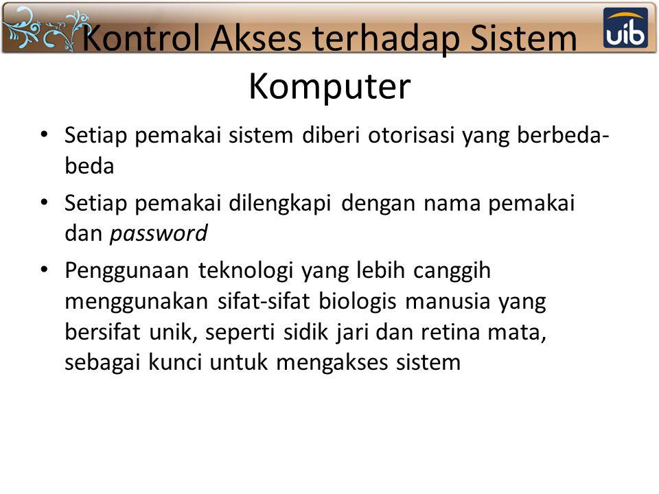 Kontrol Akses terhadap Sistem Komputer Setiap pemakai sistem diberi otorisasi yang berbeda- beda Setiap pemakai dilengkapi dengan nama pemakai dan pas