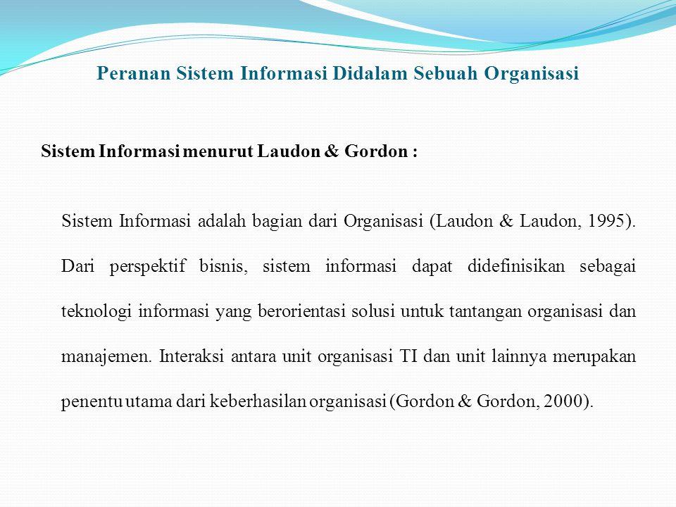 Peranan Sistem Informasi Didalam Sebuah Organisasi Sistem Informasi menurut Laudon & Gordon : Sistem Informasi adalah bagian dari Organisasi (Laudon & Laudon, 1995).