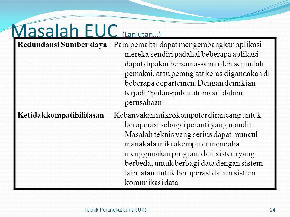 Masalah EUC (Lanjutan…) Redundansi Sumber dayaPara pemakai dapat mengembangkan aplikasi mereka sendiri padahal beberapa aplikasi dapat dipakai bersama-sama oleh sejumlah pemakai, atau perangkat keras digandakan di beberapa departemen.