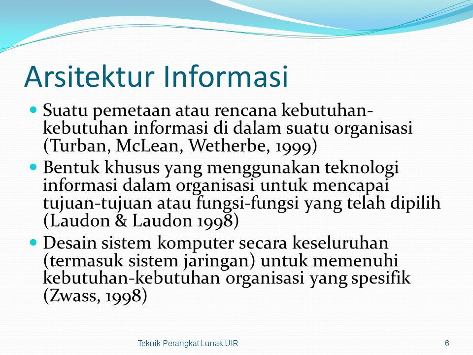 Arsitektur Informasi Suatu pemetaan atau rencana kebutuhan- kebutuhan informasi di dalam suatu organisasi (Turban, McLean, Wetherbe, 1999) Bentuk khusus yang menggunakan teknologi informasi dalam organisasi untuk mencapai tujuan-tujuan atau fungsi-fungsi yang telah dipilih (Laudon & Laudon 1998) Desain sistem komputer secara keseluruhan (termasuk sistem jaringan) untuk memenuhi kebutuhan-kebutuhan organisasi yang spesifik (Zwass, 1998) Teknik Perangkat Lunak UIR6