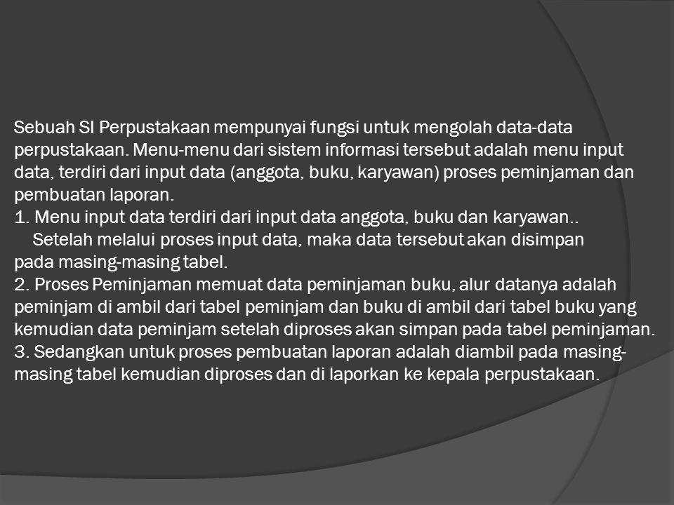 Sebuah SI Perpustakaan mempunyai fungsi untuk mengolah data-data perpustakaan. Menu-menu dari sistem informasi tersebut adalah menu input data, terdir