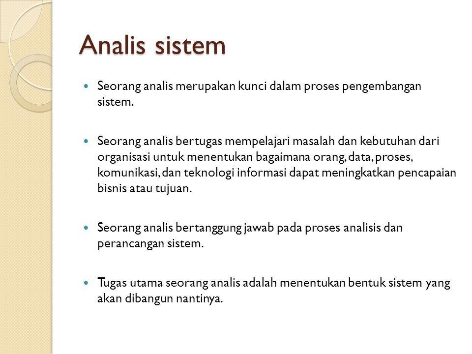 Analis sistem Seorang analis merupakan kunci dalam proses pengembangan sistem. Seorang analis bertugas mempelajari masalah dan kebutuhan dari organisa