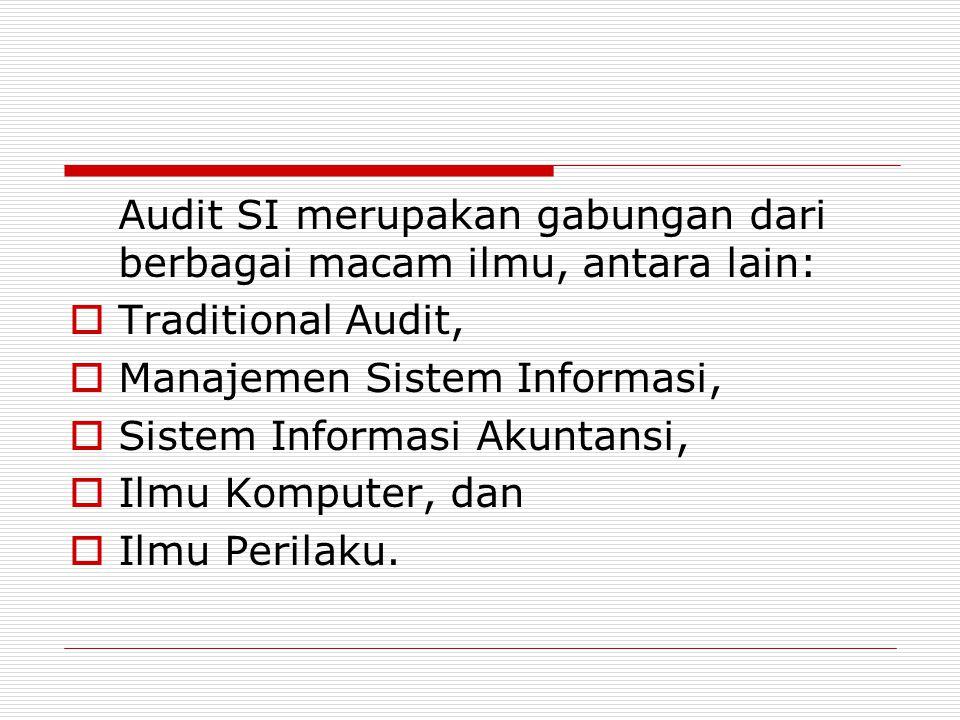 Audit SI merupakan gabungan dari berbagai macam ilmu, antara lain:  Traditional Audit,  Manajemen Sistem Informasi,  Sistem Informasi Akuntansi,  Ilmu Komputer, dan  Ilmu Perilaku.