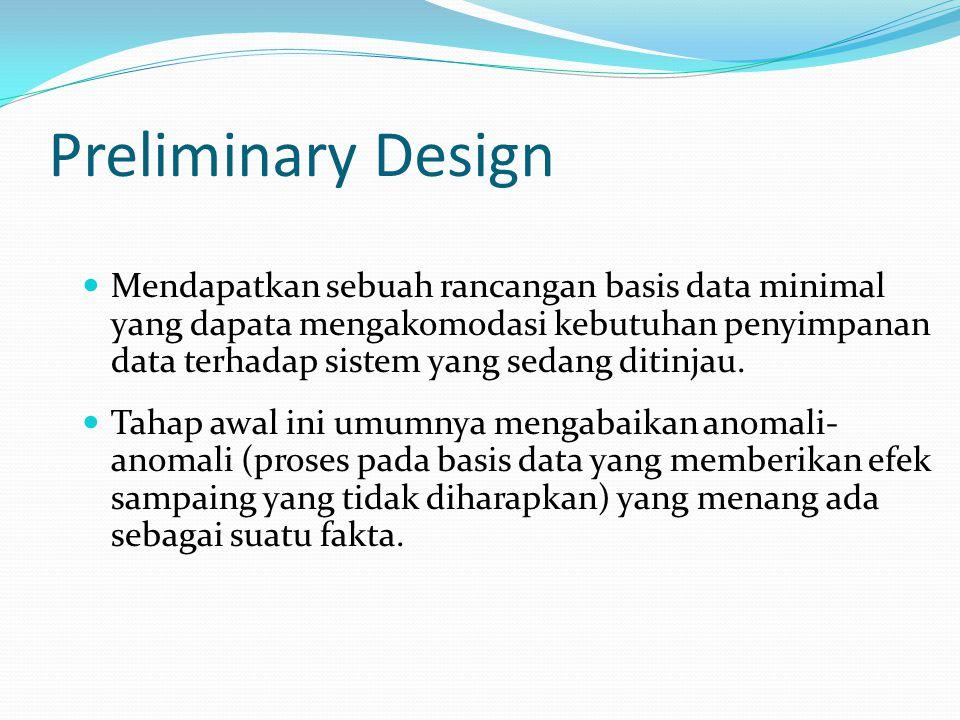Preliminary Design Mendapatkan sebuah rancangan basis data minimal yang dapata mengakomodasi kebutuhan penyimpanan data terhadap sistem yang sedang ditinjau.