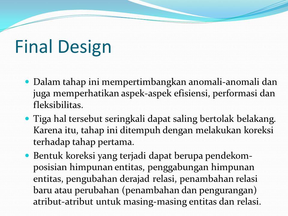 Final Design Dalam tahap ini mempertimbangkan anomali-anomali dan juga memperhatikan aspek-aspek efisiensi, performasi dan fleksibilitas. Tiga hal ter