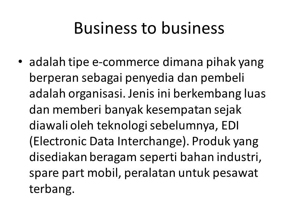 Business to business adalah tipe e-commerce dimana pihak yang berperan sebagai penyedia dan pembeli adalah organisasi.