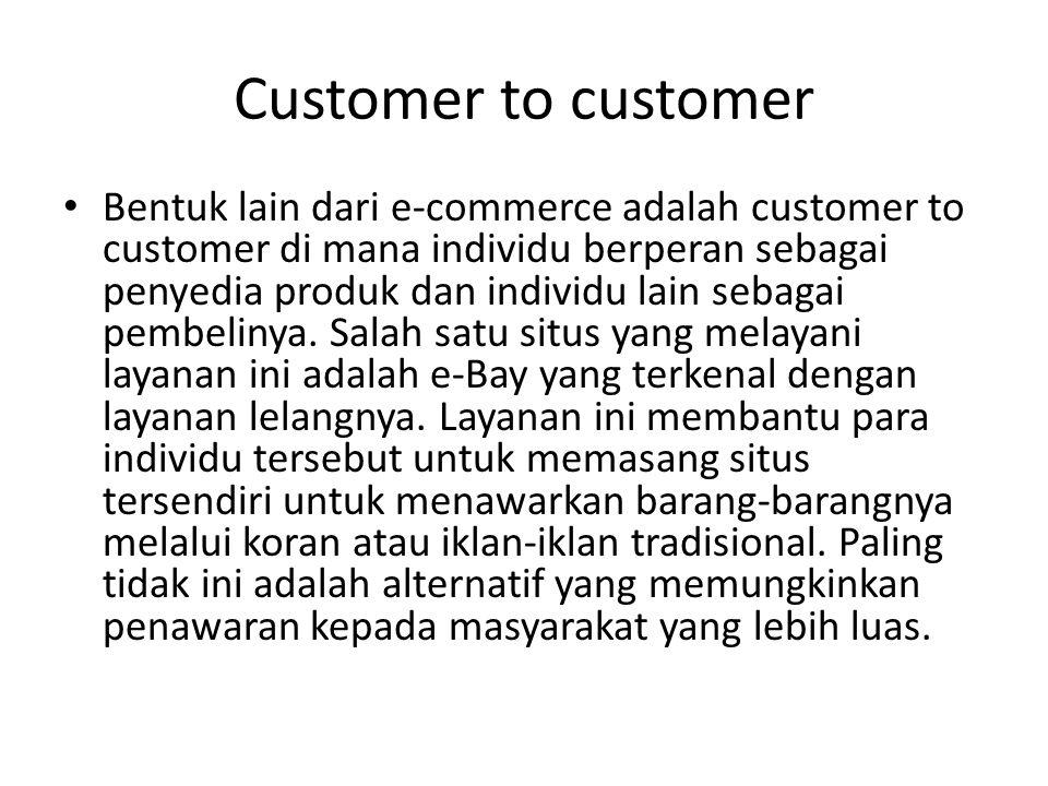 Customer to customer Bentuk lain dari e-commerce adalah customer to customer di mana individu berperan sebagai penyedia produk dan individu lain sebagai pembelinya.