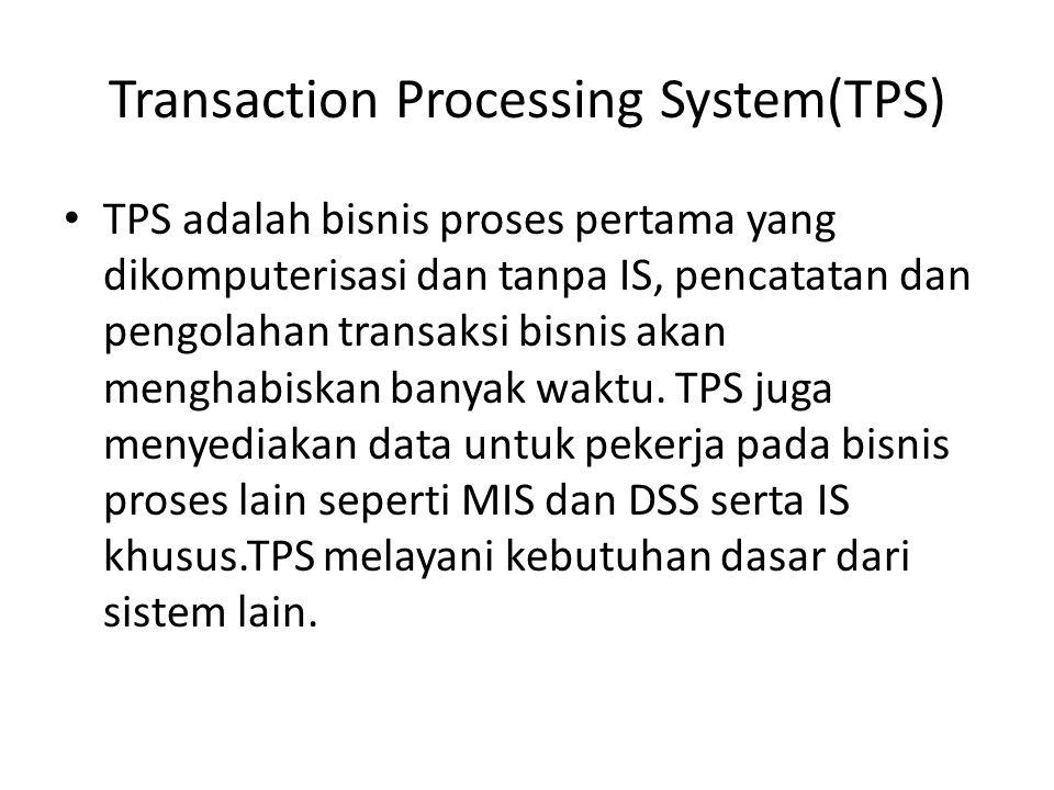 Transaction Processing System(TPS) TPS adalah bisnis proses pertama yang dikomputerisasi dan tanpa IS, pencatatan dan pengolahan transaksi bisnis akan menghabiskan banyak waktu.