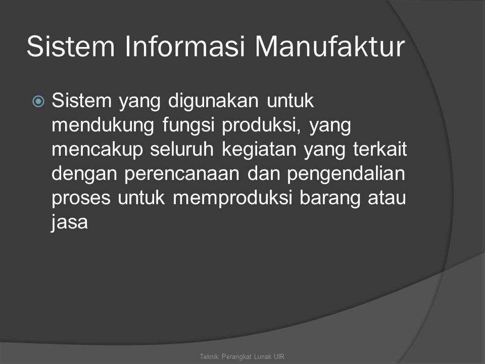 Sistem Informasi Manufaktur  Sistem yang digunakan untuk mendukung fungsi produksi, yang mencakup seluruh kegiatan yang terkait dengan perencanaan dan pengendalian proses untuk memproduksi barang atau jasa Teknik Perangkat Lunak UIR
