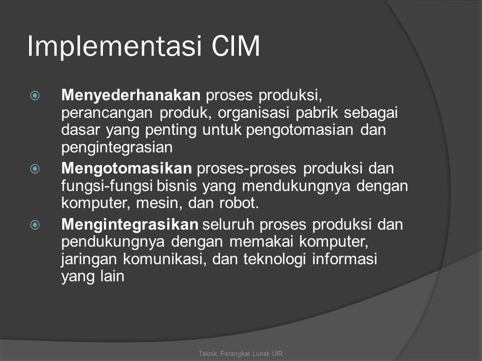 Implementasi CIM  Menyederhanakan proses produksi, perancangan produk, organisasi pabrik sebagai dasar yang penting untuk pengotomasian dan pengintegrasian  Mengotomasikan proses-proses produksi dan fungsi-fungsi bisnis yang mendukungnya dengan komputer, mesin, dan robot.