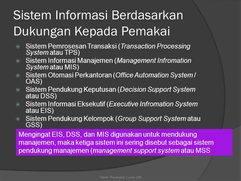 Sistem Informasi Berdasarkan Dukungan Kepada Pemakai  Sistem Pemrosesan Transaksi (Transaction Processing System atau TPS)  Sistem Informasi Manajemen (Management Infromation System atau MIS)  Sistem Otomasi Perkantoran (Office Automation System / OAS)  Sistem Pendukung Keputusan (Decision Support System atau DSS)  Sistem Informasi Eksekutif (Executive Infromation System atau EIS)  Sistem Pendukung Kelompok (Group Support System atau GSS)  Sistem Pendukung Cerdas (Intelligent Support System atau ISS).