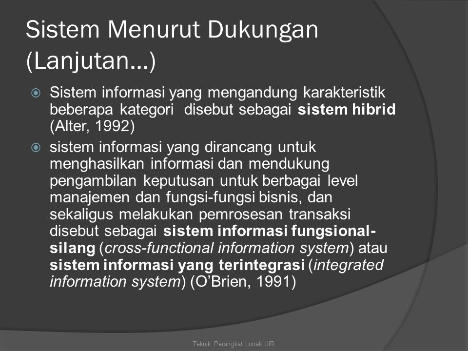 Sistem Menurut Dukungan (Lanjutan…)  Sistem informasi yang mengandung karakteristik beberapa kategori disebut sebagai sistem hibrid (Alter, 1992)  sistem informasi yang dirancang untuk menghasilkan informasi dan mendukung pengambilan keputusan untuk berbagai level manajemen dan fungsi-fungsi bisnis, dan sekaligus melakukan pemrosesan transaksi disebut sebagai sistem informasi fungsional- silang (cross-functional information system) atau sistem informasi yang terintegrasi (integrated information system) (O'Brien, 1991) Teknik Perangkat Lunak UIR
