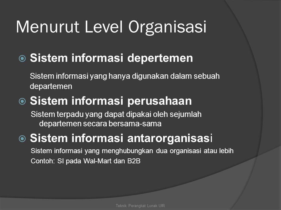 Menurut Level Organisasi  Sistem informasi depertemen Sistem informasi yang hanya digunakan dalam sebuah departemen  Sistem informasi perusahaan Sistem terpadu yang dapat dipakai oleh sejumlah departemen secara bersama-sama  Sistem informasi antarorganisasi Sistem informasi yang menghubungkan dua organisasi atau lebih Contoh: SI pada Wal-Mart dan B2B Teknik Perangkat Lunak UIR