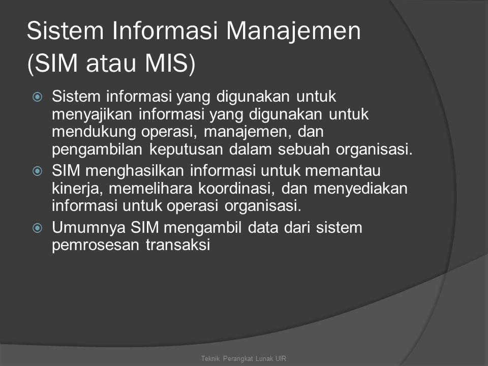 Sistem Informasi Manajemen (SIM atau MIS)  Sistem informasi yang digunakan untuk menyajikan informasi yang digunakan untuk mendukung operasi, manajemen, dan pengambilan keputusan dalam sebuah organisasi.