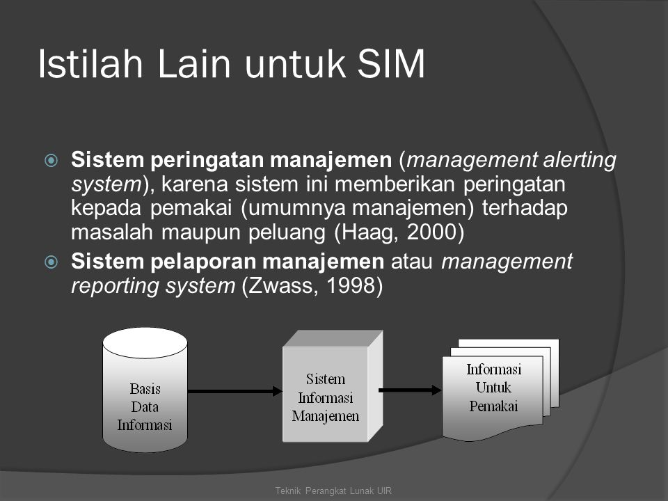 Istilah Lain untuk SIM  Sistem peringatan manajemen (management alerting system), karena sistem ini memberikan peringatan kepada pemakai (umumnya manajemen) terhadap masalah maupun peluang (Haag, 2000)  Sistem pelaporan manajemen atau management reporting system (Zwass, 1998) Teknik Perangkat Lunak UIR