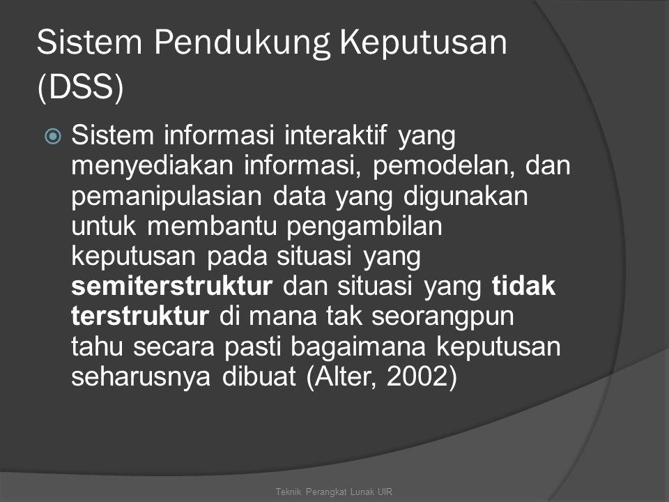 Sistem Pendukung Keputusan (DSS)  Sistem informasi interaktif yang menyediakan informasi, pemodelan, dan pemanipulasian data yang digunakan untuk membantu pengambilan keputusan pada situasi yang semiterstruktur dan situasi yang tidak terstruktur di mana tak seorangpun tahu secara pasti bagaimana keputusan seharusnya dibuat (Alter, 2002) Teknik Perangkat Lunak UIR